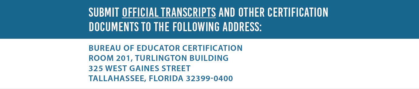 Submit official transcripts and other certification documents to the following address: Bureau of Educator Certification Room 201, Turlington Building - 325 West Gaines Street – Tallahassee, FL 32399-0400